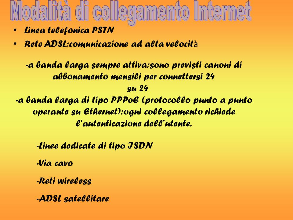 Linea telefonica PSTN Rete ADSL:comunicazione ad alta velocit à -a banda larga sempre attiva:sono previsti canoni di abbonamento mensili per connettersi 24 su 24 -a banda larga di tipo PPPoE (protocollo punto a punto operante su Ethernet):ogni collegamento richiede lautenticazione dellutente.