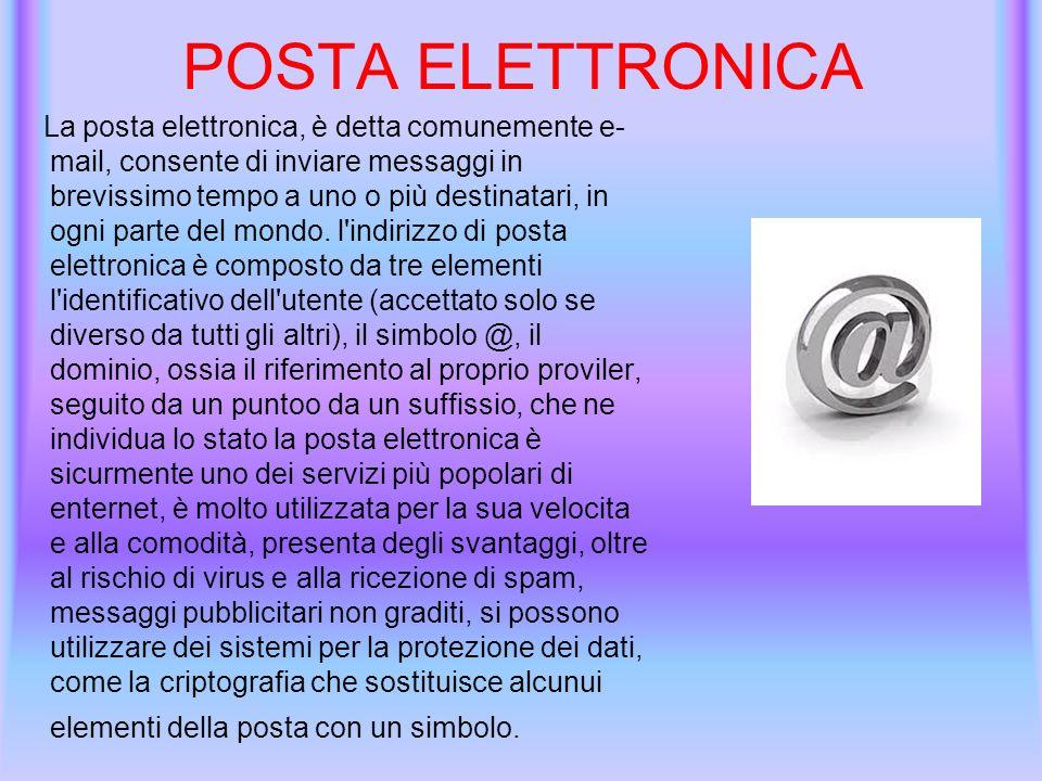 POSTA ELETTRONICA La posta elettronica, è detta comunemente e- mail, consente di inviare messaggi in brevissimo tempo a uno o più destinatari, in ogni parte del mondo.