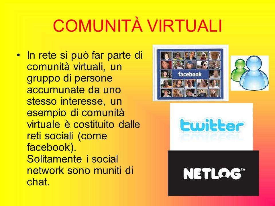 COMUNITÀ VIRTUALI In rete si può far parte di comunità virtuali, un gruppo di persone accumunate da uno stesso interesse, un esempio di comunità virtuale è costituito dalle reti sociali (come facebook).