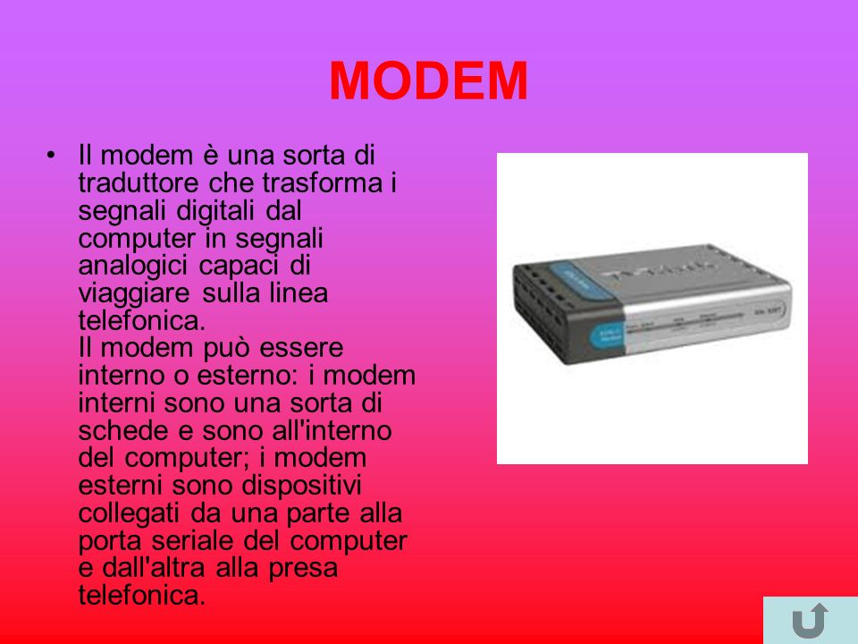 MODEM Il modem è una sorta di traduttore che trasforma i segnali digitali dal computer in segnali analogici capaci di viaggiare sulla linea telefonica.
