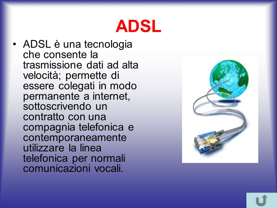 ADSL ADSL è una tecnologia che consente la trasmissione dati ad alta velocità; permette di essere colegati in modo permanente a internet, sottoscrivendo un contratto con una compagnia telefonica e contemporaneamente utilizzare la linea telefonica per normali comunicazioni vocali.