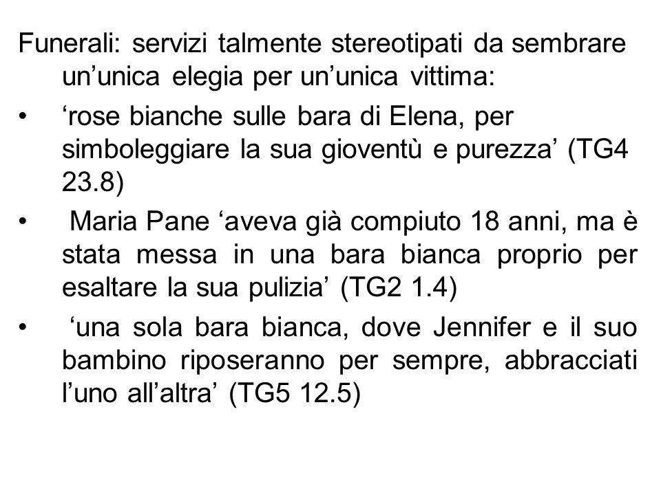 Funerali: servizi talmente stereotipati da sembrare ununica elegia per ununica vittima: rose bianche sulle bara di Elena, per simboleggiare la sua gioventù e purezza (TG4 23.8) Maria Pane aveva già compiuto 18 anni, ma è stata messa in una bara bianca proprio per esaltare la sua pulizia (TG2 1.4) una sola bara bianca, dove Jennifer e il suo bambino riposeranno per sempre, abbracciati luno allaltra (TG5 12.5)