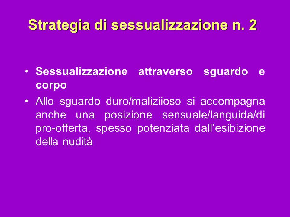 Strategia di sessualizzazione n. 2 Sessualizzazione attraverso sguardo e corpo Allo sguardo duro/maliziioso si accompagna anche una posizione sensuale