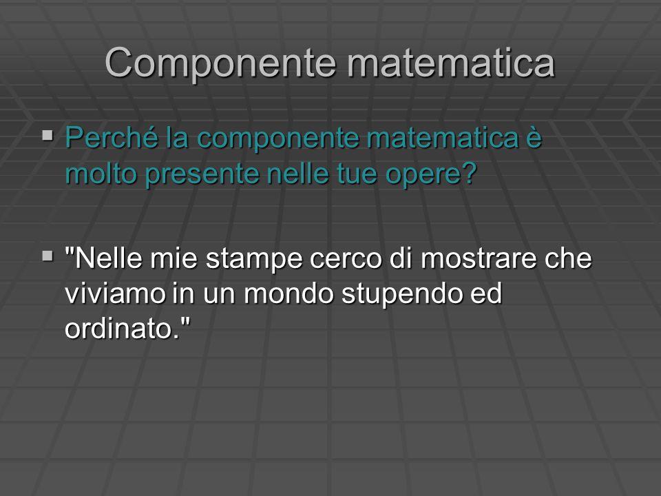 Componente matematica Perché la componente matematica è molto presente nelle tue opere? Perché la componente matematica è molto presente nelle tue ope