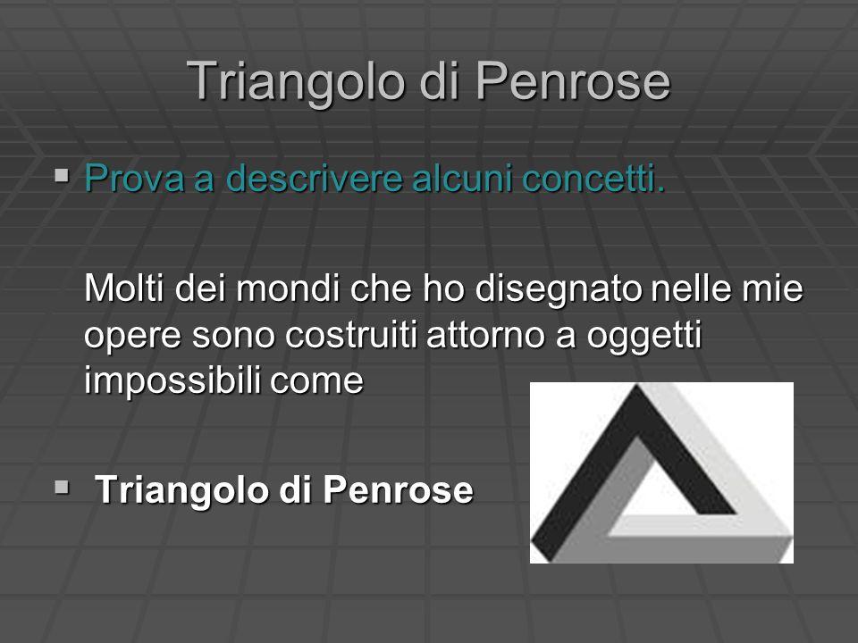 Triangolo di Penrose Prova a descrivere alcuni concetti. Prova a descrivere alcuni concetti. Molti dei mondi che ho disegnato nelle mie opere sono cos