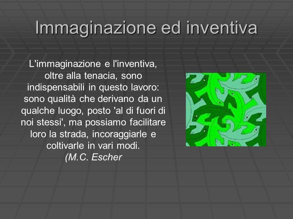Immaginazione ed inventiva L'immaginazione e l'inventiva, oltre alla tenacia, sono indispensabili in questo lavoro: sono qualità che derivano da un qu