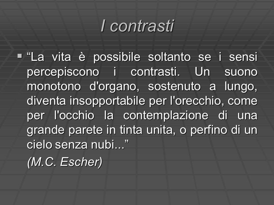 I contrasti La vita è possibile soltanto se i sensi percepiscono i contrasti. Un suono monotono d'organo, sostenuto a lungo, diventa insopportabile pe