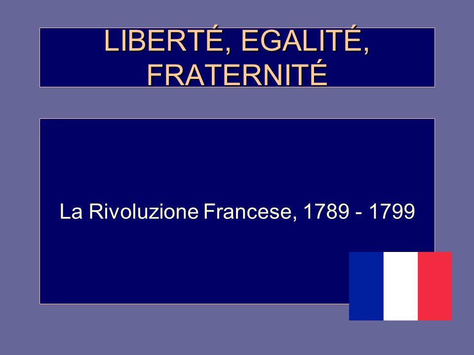 LIBERTÉ, EGALITÉ, FRATERNITÉ La Rivoluzione Francese, 1789 - 1799