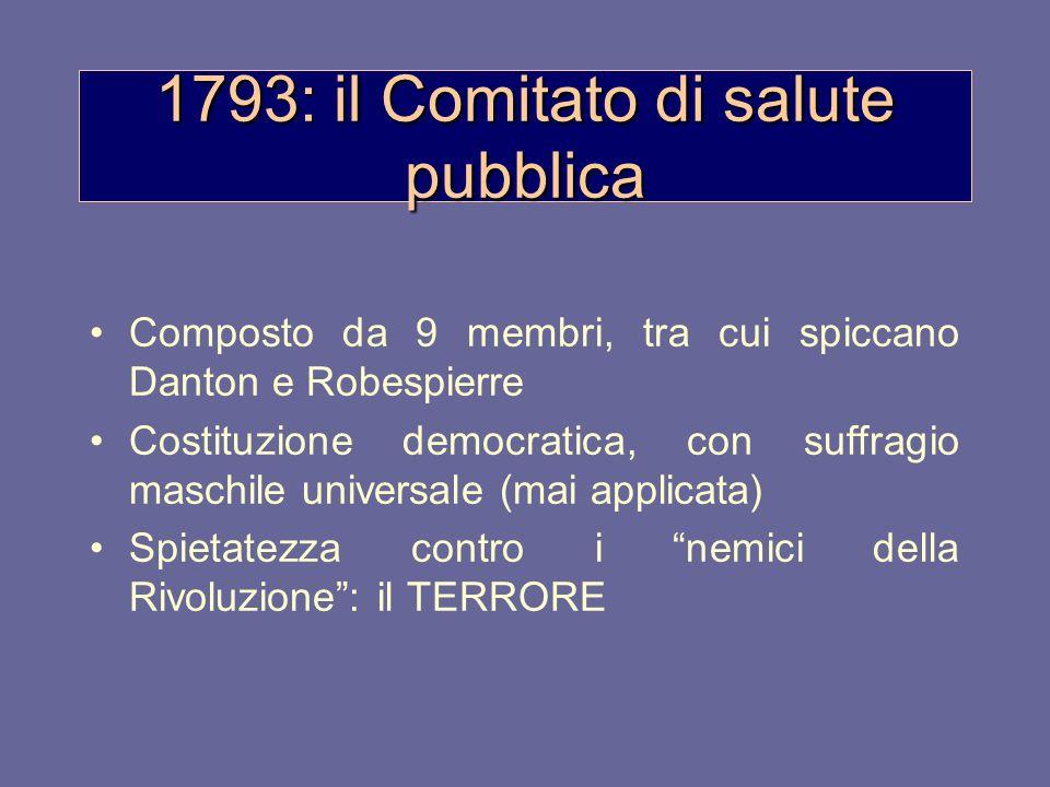 1793: il Comitato di salute pubblica Composto da 9 membri, tra cui spiccano Danton e Robespierre Costituzione democratica, con suffragio maschile univ