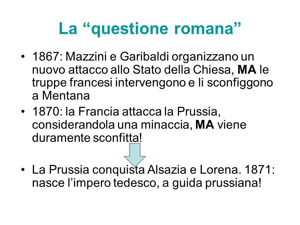 La questione romana 1867: Mazzini e Garibaldi organizzano un nuovo attacco allo Stato della Chiesa, MA le truppe francesi intervengono e li sconfiggon