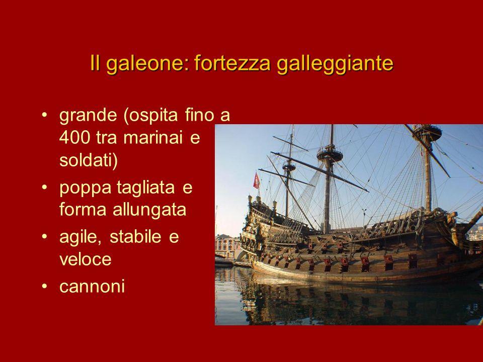 Il galeone: fortezza galleggiante grande (ospita fino a 400 tra marinai e soldati) poppa tagliata e forma allungata agile, stabile e veloce cannoni