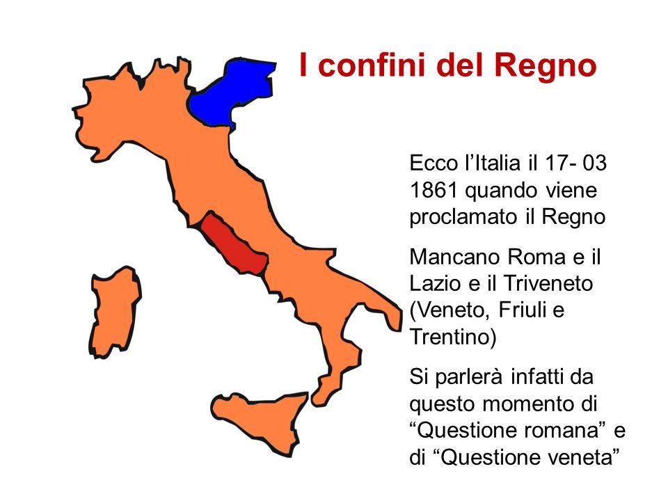 Ecco lItalia il 17- 03 1861 quando viene proclamato il Regno Mancano Roma e il Lazio e il Triveneto (Veneto, Friuli e Trentino) Si parlerà infatti da