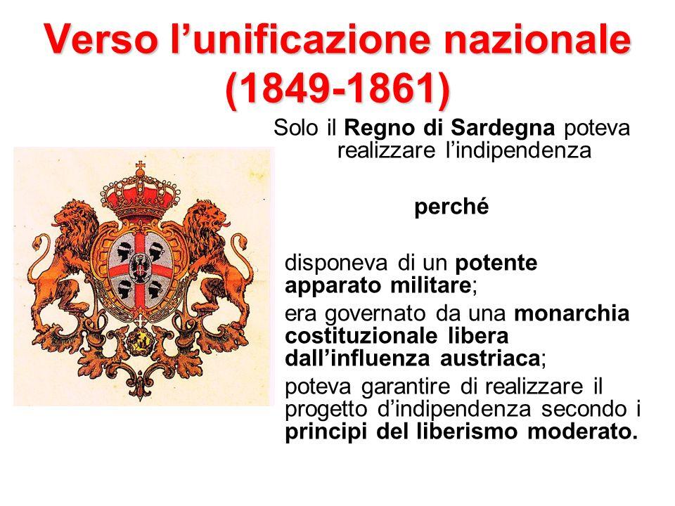 Verso lunificazione nazionale (1849-1861) Solo il Regno di Sardegna poteva realizzare lindipendenza perché disponeva di un potente apparato militare;