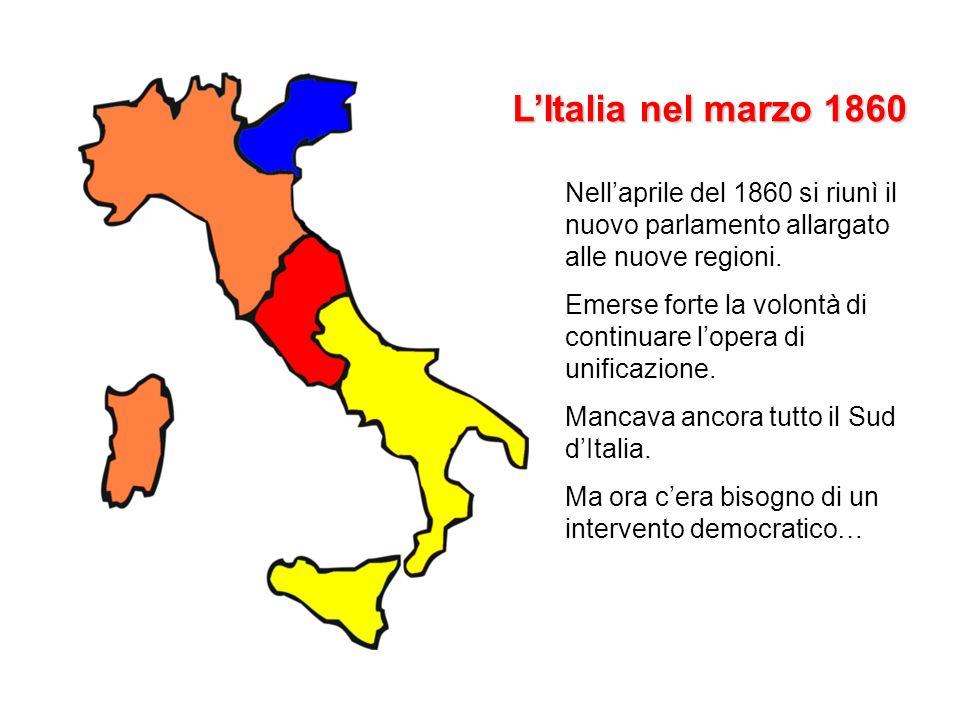 LItalia nel marzo 1860 Nellaprile del 1860 si riunì il nuovo parlamento allargato alle nuove regioni. Emerse forte la volontà di continuare lopera di