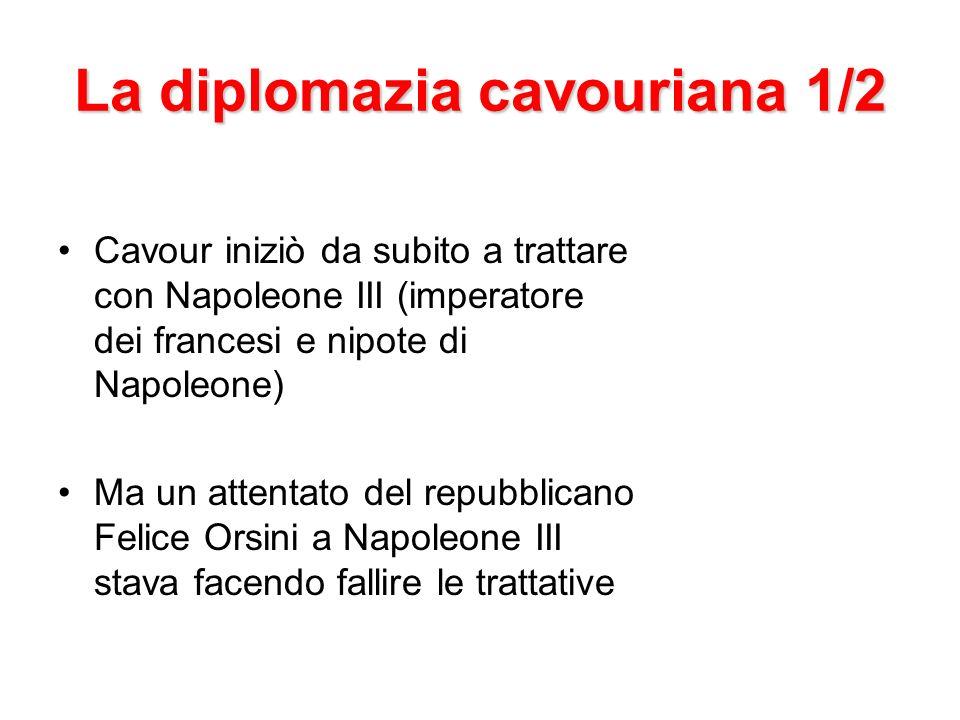 La diplomazia cavouriana 1/2 Cavour iniziò da subito a trattare con Napoleone III (imperatore dei francesi e nipote di Napoleone) Ma un attentato del