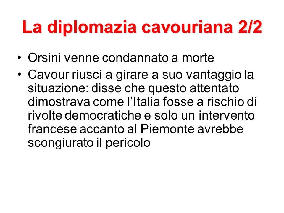 La diplomazia cavouriana 2/2 Orsini venne condannato a morte Cavour riuscì a girare a suo vantaggio la situazione: disse che questo attentato dimostra
