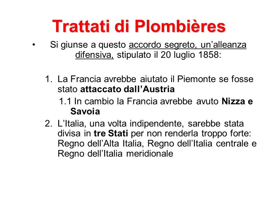 Trattati di Plombières Si giunse a questo accordo segreto, unalleanza difensiva, stipulato il 20 luglio 1858: 1.La Francia avrebbe aiutato il Piemonte