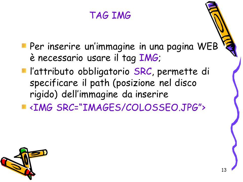 13 TAG IMG Per inserire unimmagine in una pagina WEB è necessario usare il tag IMG; lattributo obbligatorio SRC, permette di specificare il path (posizione nel disco rigido) dellimmagine da inserire