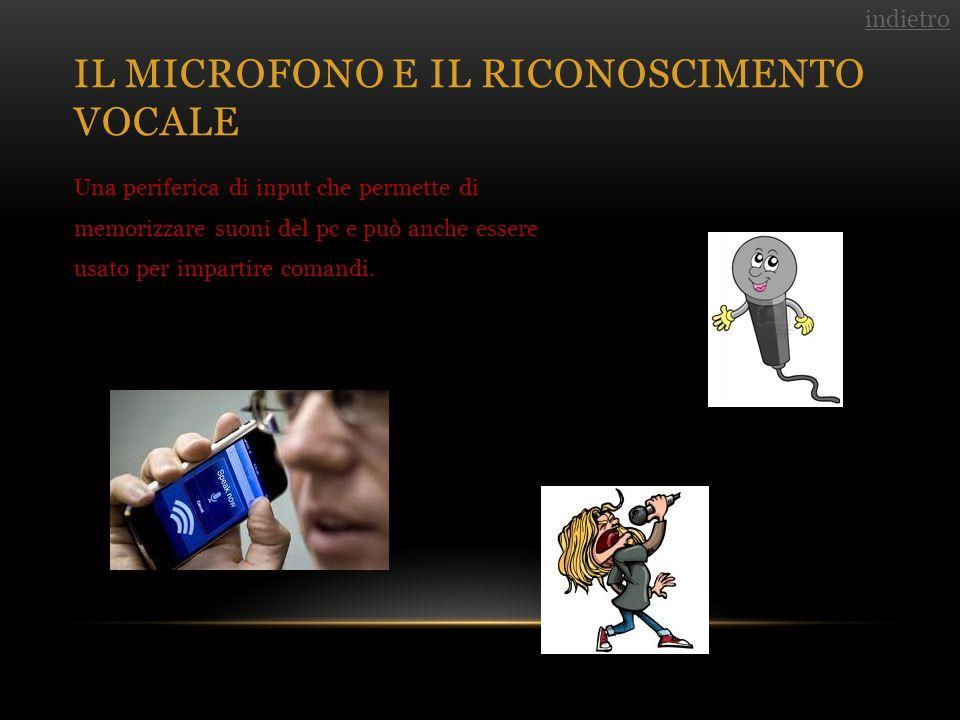 IL MICROFONO E IL RICONOSCIMENTO VOCALE Una periferica di input che permette di memorizzare suoni del pc e può anche essere usato per impartire comandi.