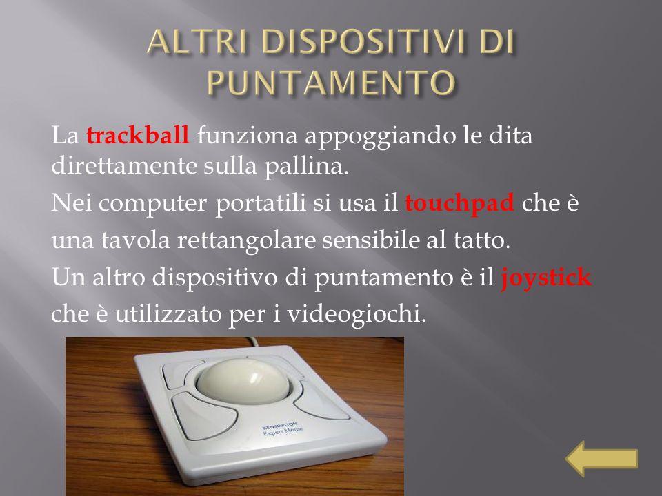 La trackball funziona appoggiando le dita direttamente sulla pallina. Nei computer portatili si usa il touchpad che è una tavola rettangolare sensibil
