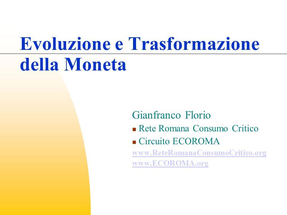 Evoluzione e Trasformazione della Moneta Gianfranco Florio Rete Romana Consumo Critico Circuito ECOROMA www.ReteRomanaConsumoCritico.org www.ECOROMA.org