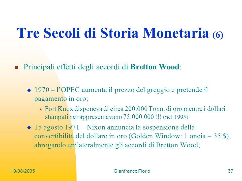 10/08/2005Gianfranco Florio37 Tre Secoli di Storia Monetaria (6) Principali effetti degli accordi di Bretton Wood: 1970 – lOPEC aumenta il prezzo del greggio e pretende il pagamento in oro; Fort Knox disponeva di circa 200.000 Tonn.