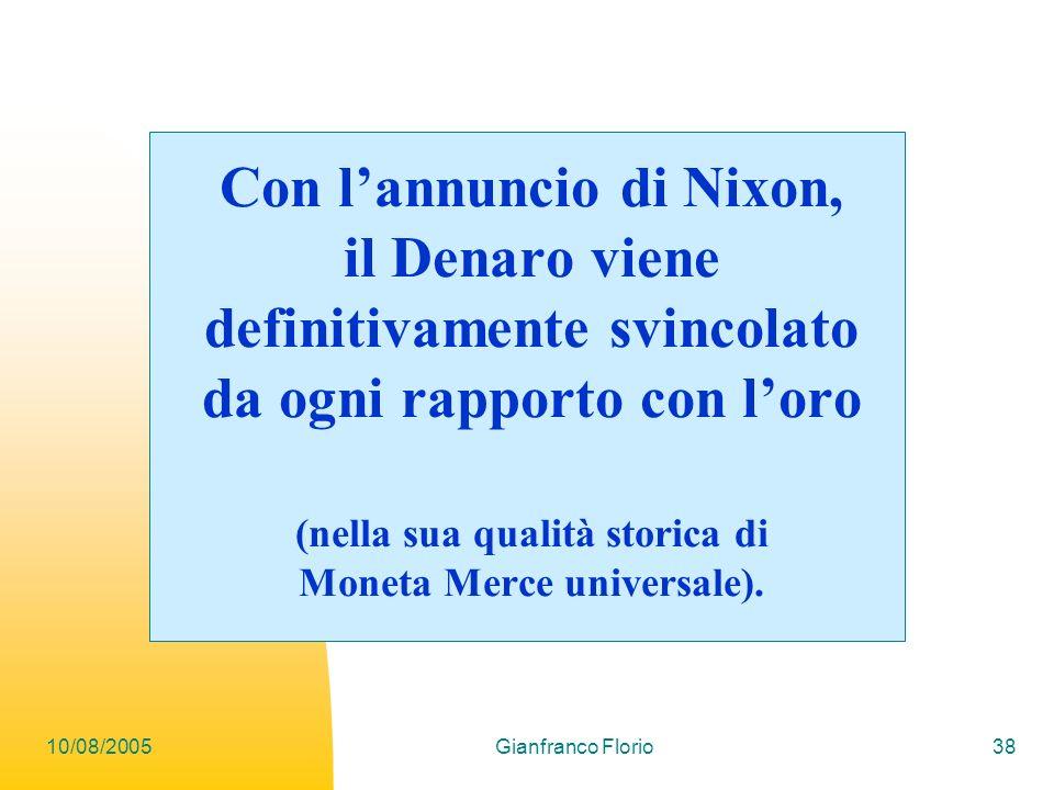10/08/2005Gianfranco Florio38 Con lannuncio di Nixon, il Denaro viene definitivamente svincolato da ogni rapporto con loro (nella sua qualità storica di Moneta Merce universale).