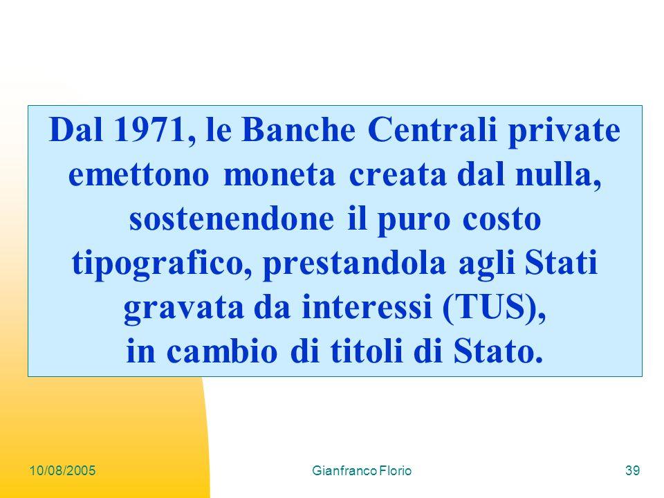 10/08/2005Gianfranco Florio39 Dal 1971, le Banche Centrali private emettono moneta creata dal nulla, sostenendone il puro costo tipografico, prestandola agli Stati gravata da interessi (TUS), in cambio di titoli di Stato.