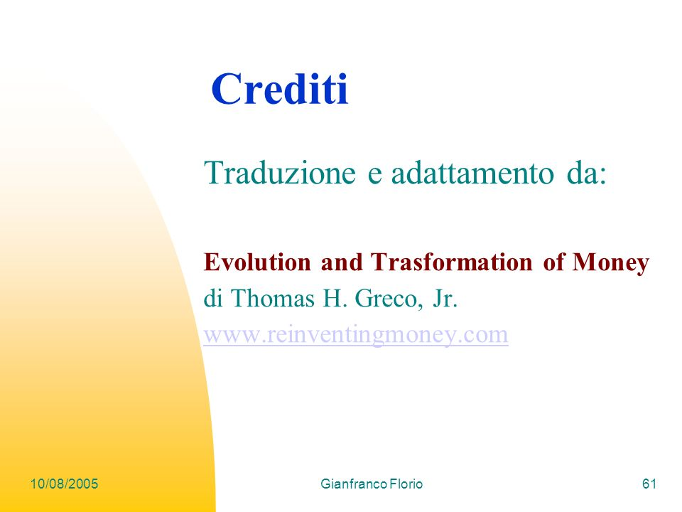 10/08/2005Gianfranco Florio61 Crediti Traduzione e adattamento da: Evolution and Trasformation of Money di Thomas H. Greco, Jr. www.reinventingmoney.c