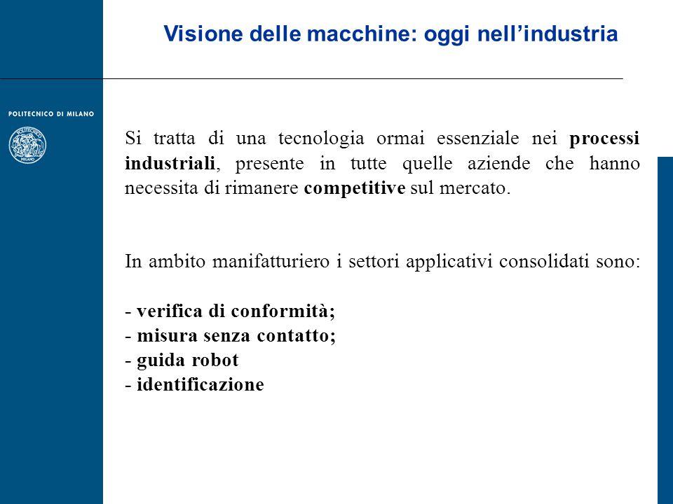 Visione delle macchine: oggi nellindustria Si tratta di una tecnologia ormai essenziale nei processi industriali, presente in tutte quelle aziende che