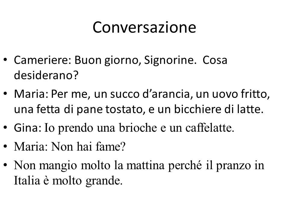 Conversazione Cameriere: Buon giorno, Signorine. Cosa desiderano? Maria: Per me, un succo darancia, un uovo fritto, una fetta di pane tostato, e un bi