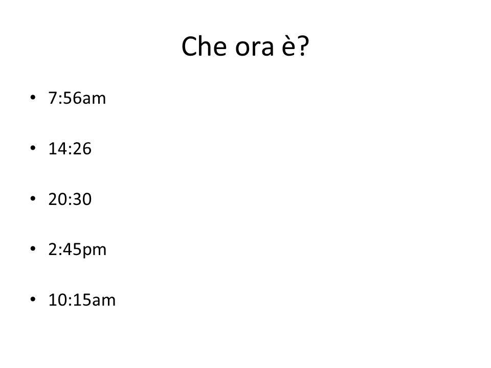 Che ora è? 7:56am 14:26 20:30 2:45pm 10:15am