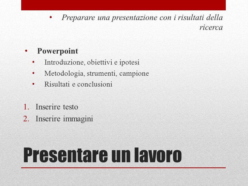 Presentare un lavoro Preparare una presentazione con i risultati della ricerca Powerpoint Introduzione, obiettivi e ipotesi Metodologia, strumenti, ca