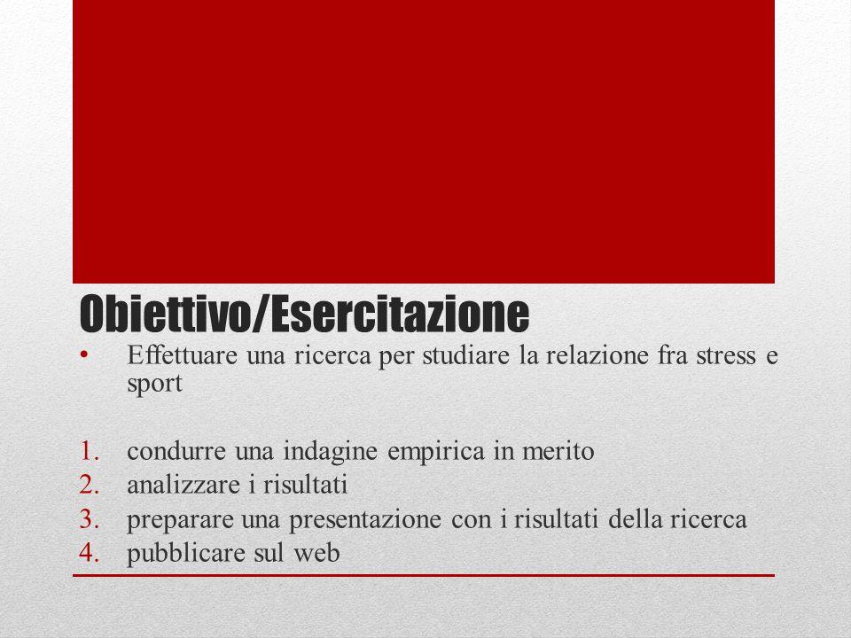 Obiettivo/Esercitazione Effettuare una ricerca per studiare la relazione fra stress e sport 1.condurre una indagine empirica in merito 2.analizzare i