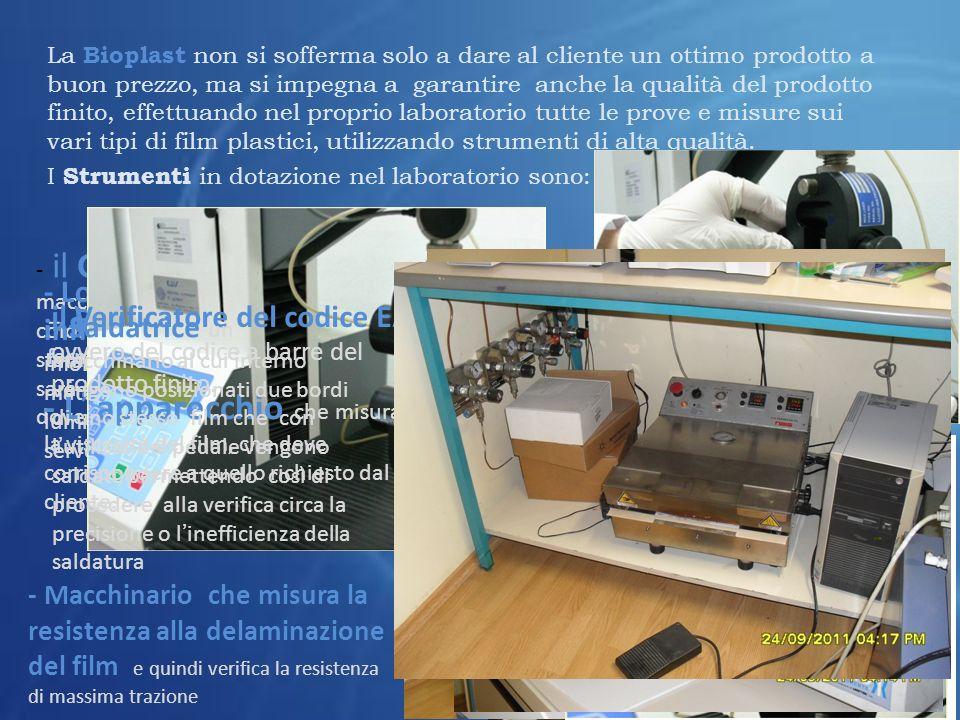 La Bioplast non si sofferma solo a dare al cliente un ottimo prodotto a buon prezzo, ma si impegna a garantire anche la qualità del prodotto finito, effettuando nel proprio laboratorio tutte le prove e misure sui vari tipi di film plastici, utilizzando strumenti di alta qualità.