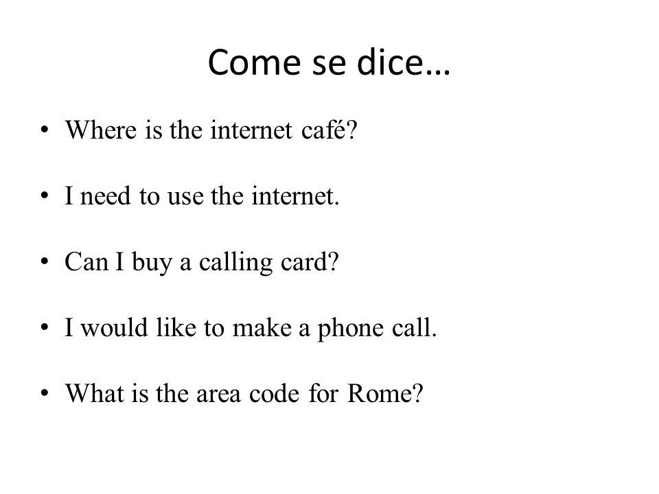 Come se dice… Where is the internet café. I need to use the internet.