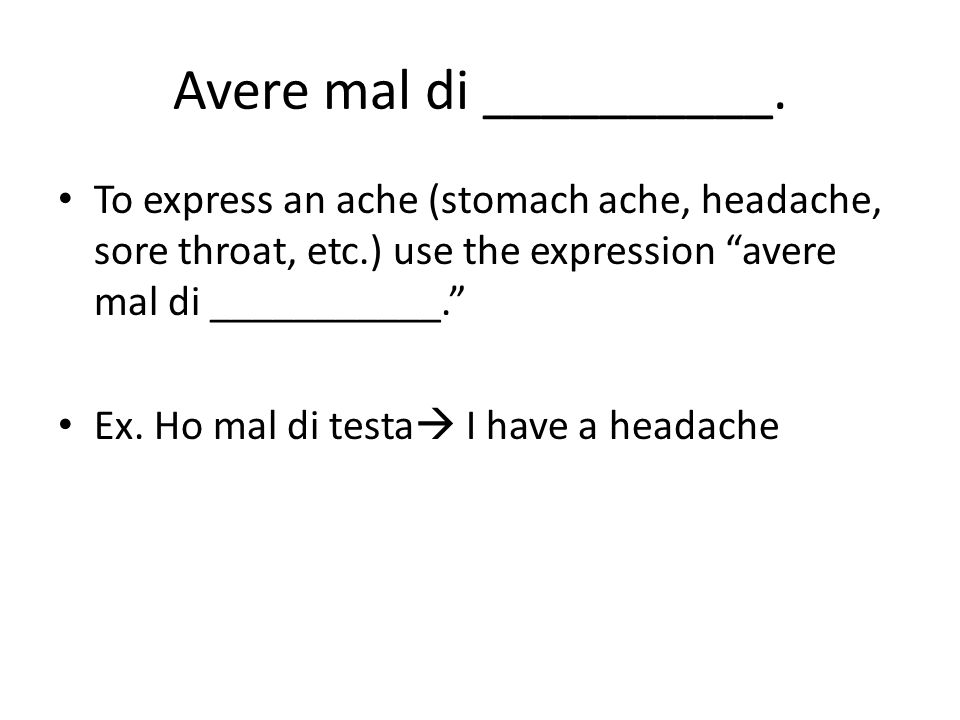 Avere mal di __________. To express an ache (stomach ache, headache, sore throat, etc.) use the expression avere mal di ___________. Ex. Ho mal di tes