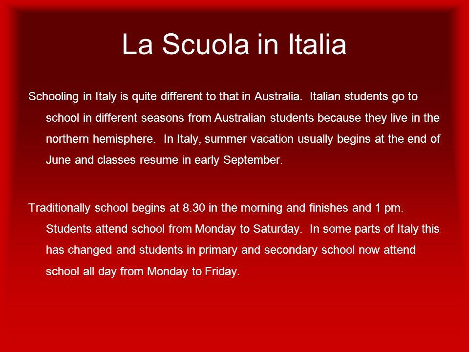 La Scuola in Italia Schooling in Italy is quite different to that in Australia. Italian students go to school in different seasons from Australian stu