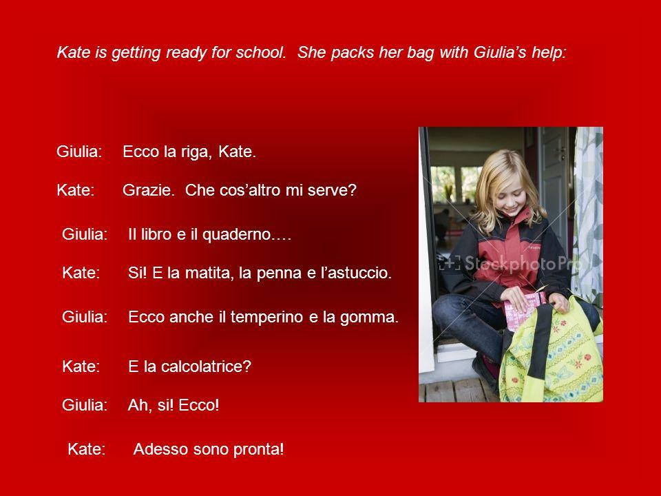 Kate is getting ready for school. She packs her bag with Giulias help: Giulia:Ecco la riga, Kate. Kate:Grazie. Che cosaltro mi serve? Giulia:Il libro
