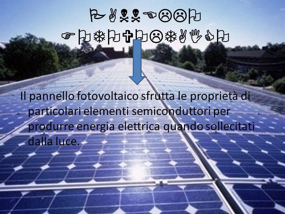PANNELLO FOTOVOLTAICO Il pannello fotovoltaico sfrutta le proprietà di particolari elementi semiconduttori per produrre energia elettrica quando solle