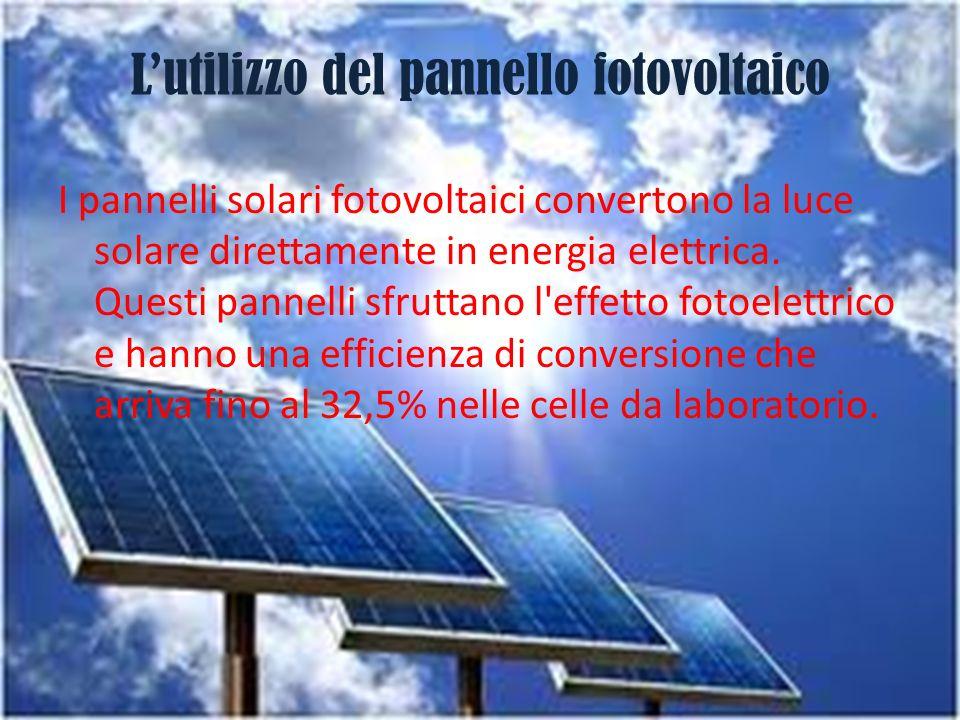 Lutilizzo del pannello fotovoltaico I pannelli solari fotovoltaici convertono la luce solare direttamente in energia elettrica. Questi pannelli sfrutt