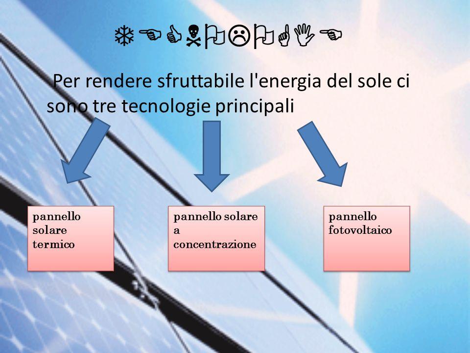 TECNOLOGIE Per rendere sfruttabile l'energia del sole ci sono tre tecnologie principali