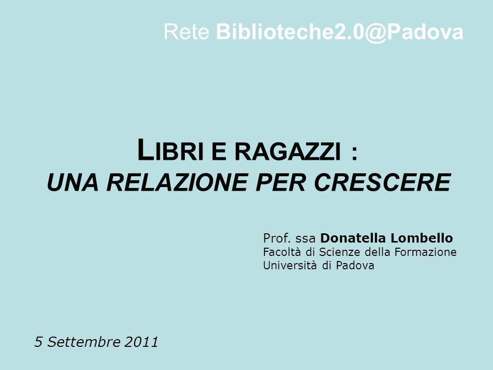 L IBRI E RAGAZZI : UNA RELAZIONE PER CRESCERE 5 Settembre 2011 Rete Biblioteche2.0@Padova Prof. ssa Donatella Lombello Facoltà di Scienze della Formaz