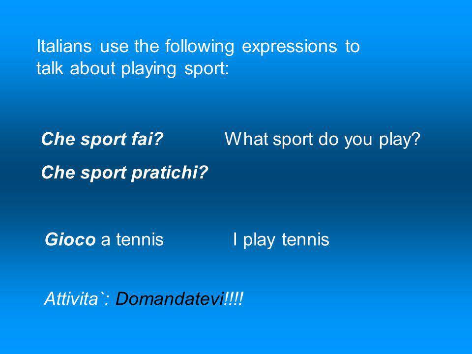 Italians use the following expressions to talk about playing sport: Che sport fai? What sport do you play? Che sport pratichi? Gioco a tennisI play te