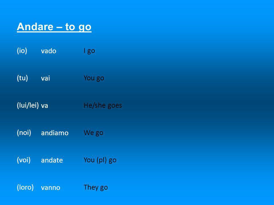 Andare – to go (io) (tu) (lui/lei) (noi) (voi) (loro) vado vai va andiamo andate vanno I go You go He/she goes We go You (pl) go They go