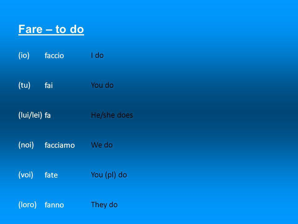 Fare – to do (io) (tu) (lui/lei) (noi) (voi) (loro) faccio fai fa facciamo fate fanno I do You do He/she does We do You (pl) do They do