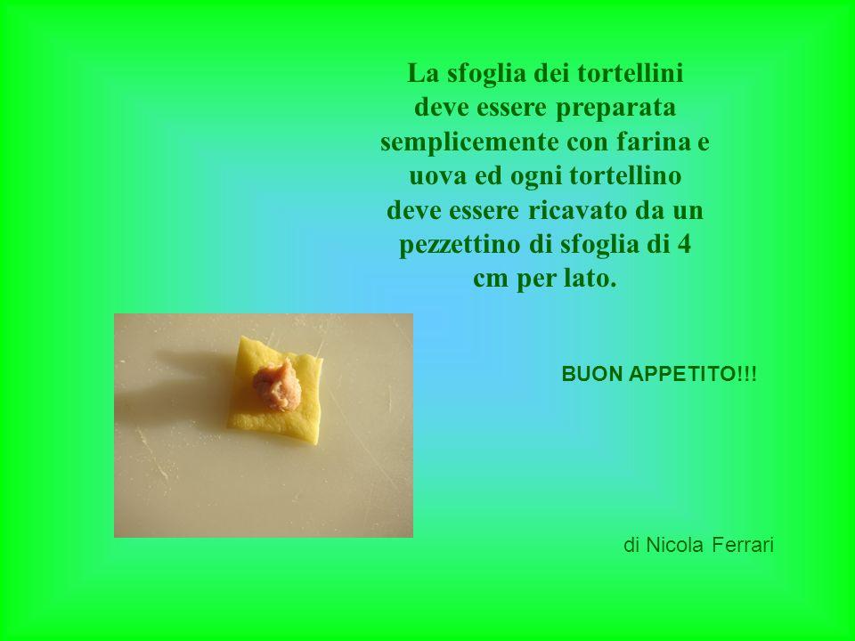 La sfoglia dei tortellini deve essere preparata semplicemente con farina e uova ed ogni tortellino deve essere ricavato da un pezzettino di sfoglia di