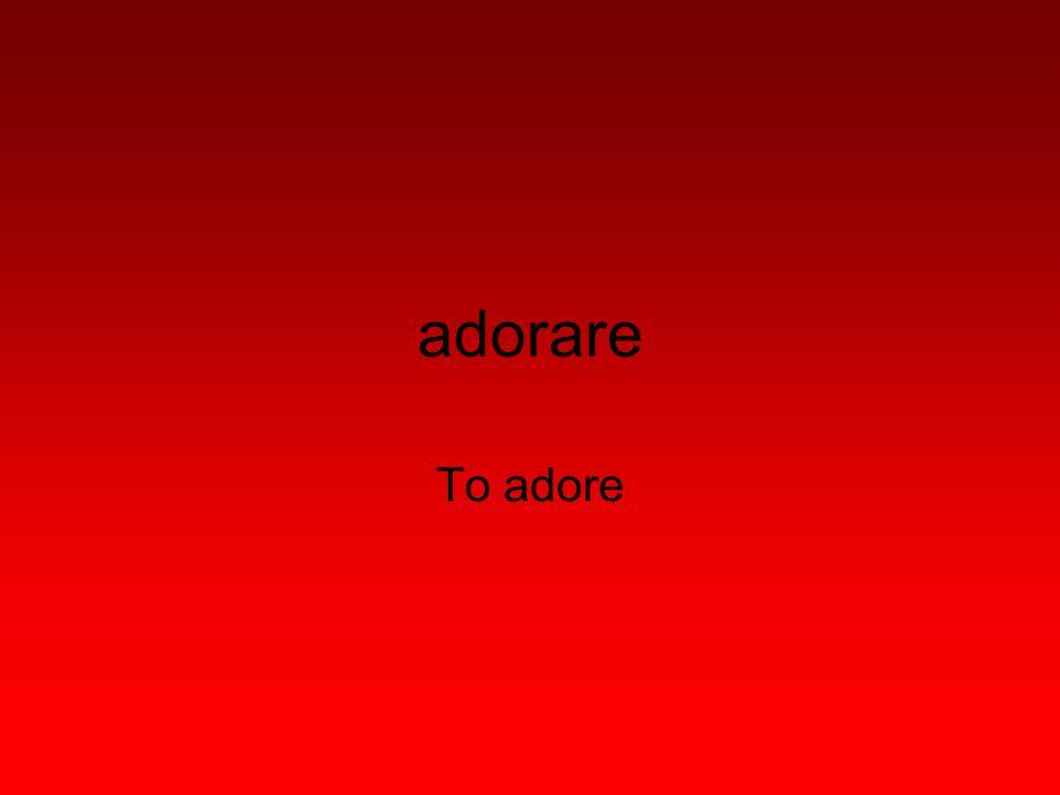 adorare To adore
