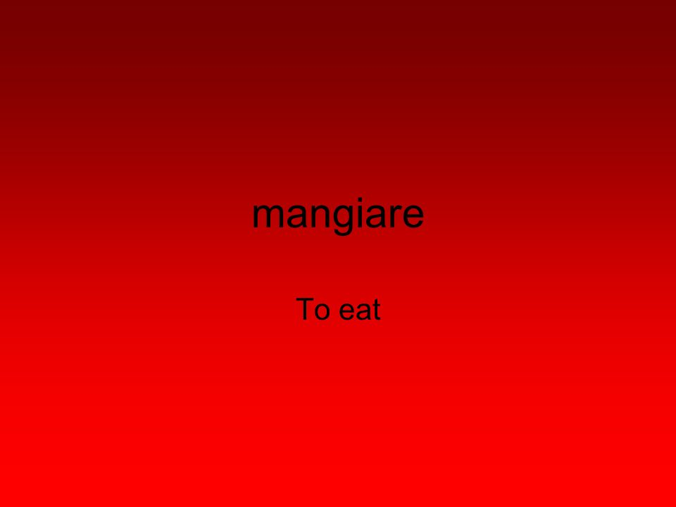 mangiare To eat