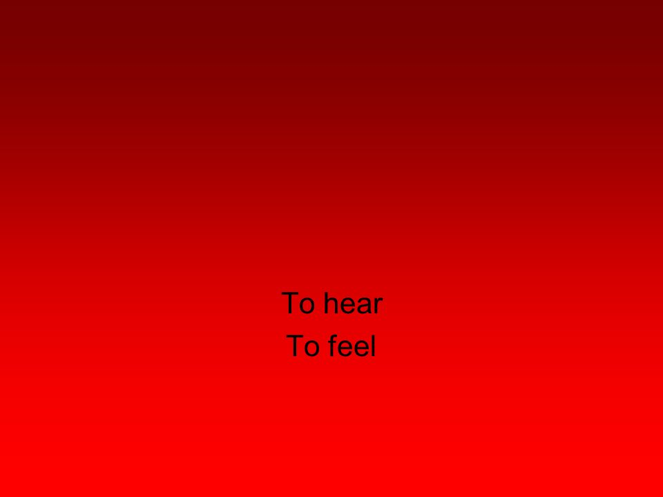 To hear To feel
